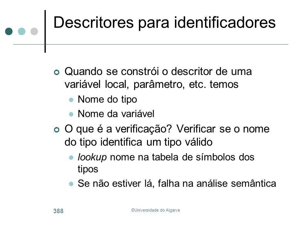 ©Universidade do Algarve 388 Descritores para identificadores Quando se constrói o descritor de uma variável local, parâmetro, etc. temos Nome do tipo