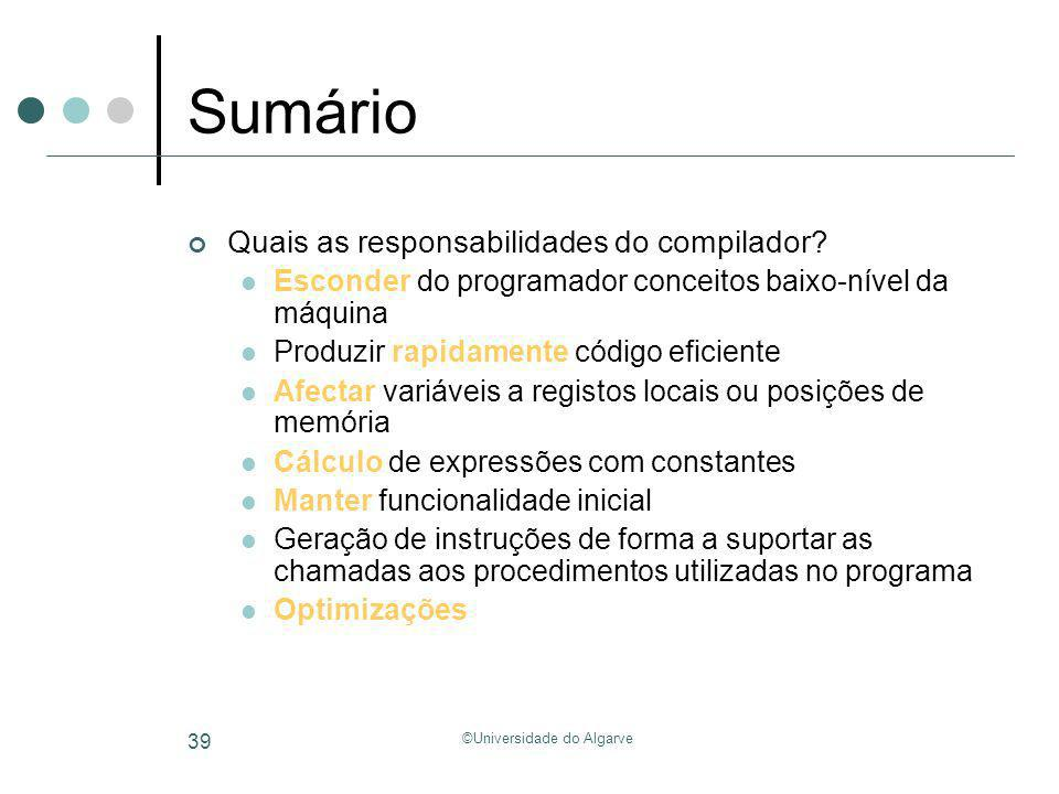 ©Universidade do Algarve 39 Sumário Quais as responsabilidades do compilador? Esconder do programador conceitos baixo-nível da máquina Produzir rapida