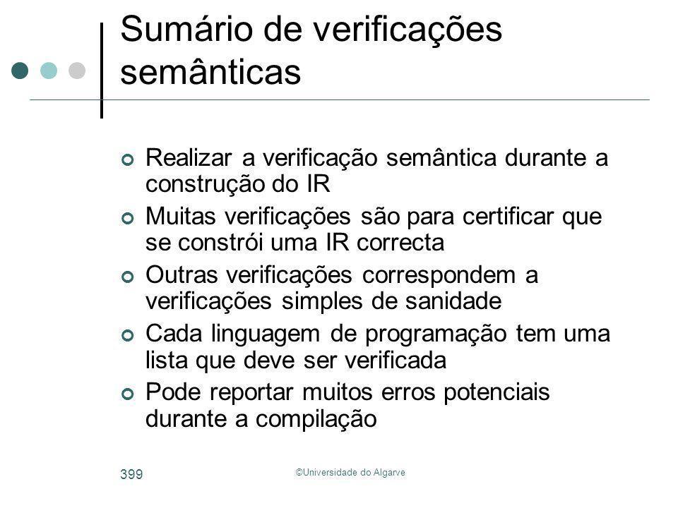 ©Universidade do Algarve 399 Sumário de verificações semânticas Realizar a verificação semântica durante a construção do IR Muitas verificações são pa