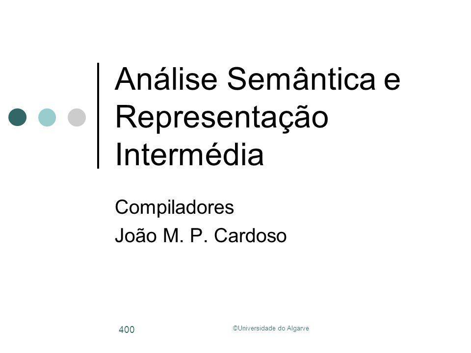 ©Universidade do Algarve 400 Análise Semântica e Representação Intermédia Compiladores João M. P. Cardoso