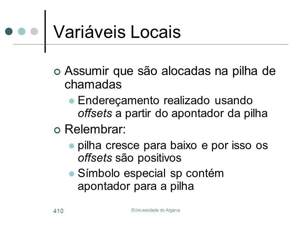 ©Universidade do Algarve 410 Variáveis Locais Assumir que são alocadas na pilha de chamadas Endereçamento realizado usando offsets a partir do apontad