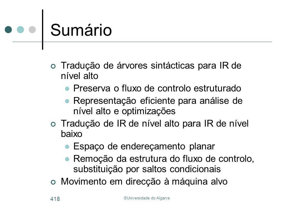 ©Universidade do Algarve 418 Sumário Tradução de árvores sintácticas para IR de nível alto Preserva o fluxo de controlo estruturado Representação efic