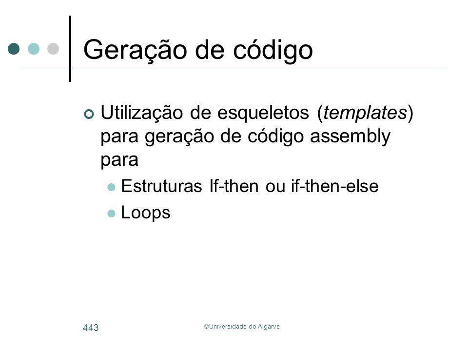 ©Universidade do Algarve 443 Geração de código Utilização de esqueletos (templates) para geração de código assembly para Estruturas If-then ou if-then