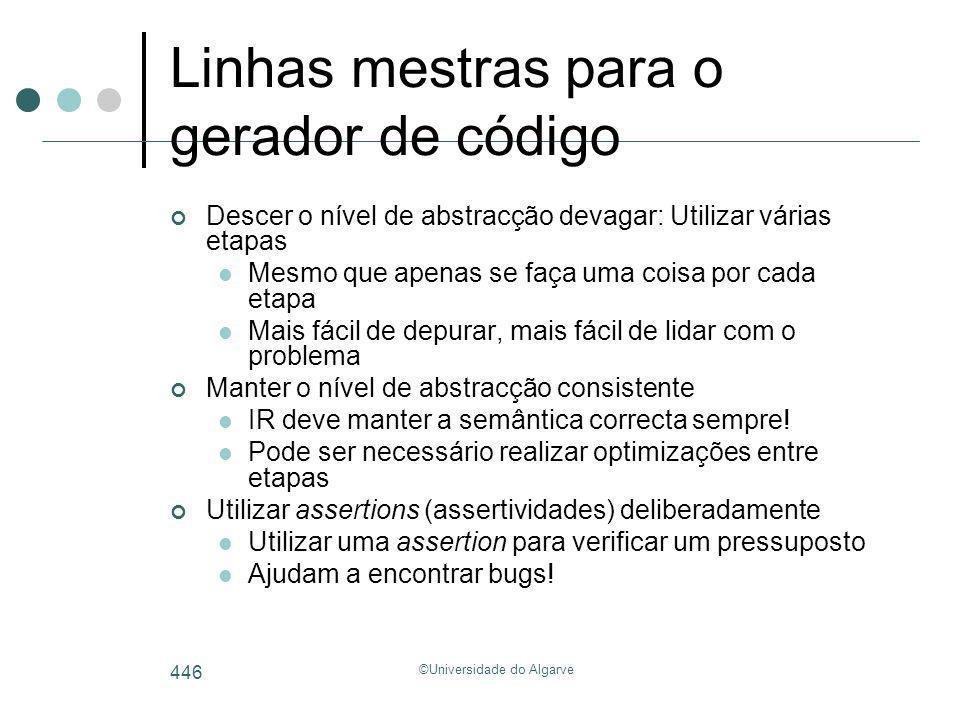 ©Universidade do Algarve 446 Linhas mestras para o gerador de código Descer o nível de abstracção devagar: Utilizar várias etapas Mesmo que apenas se