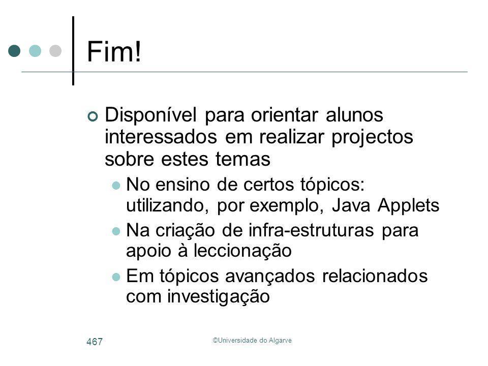 ©Universidade do Algarve 467 Fim! Disponível para orientar alunos interessados em realizar projectos sobre estes temas No ensino de certos tópicos: ut