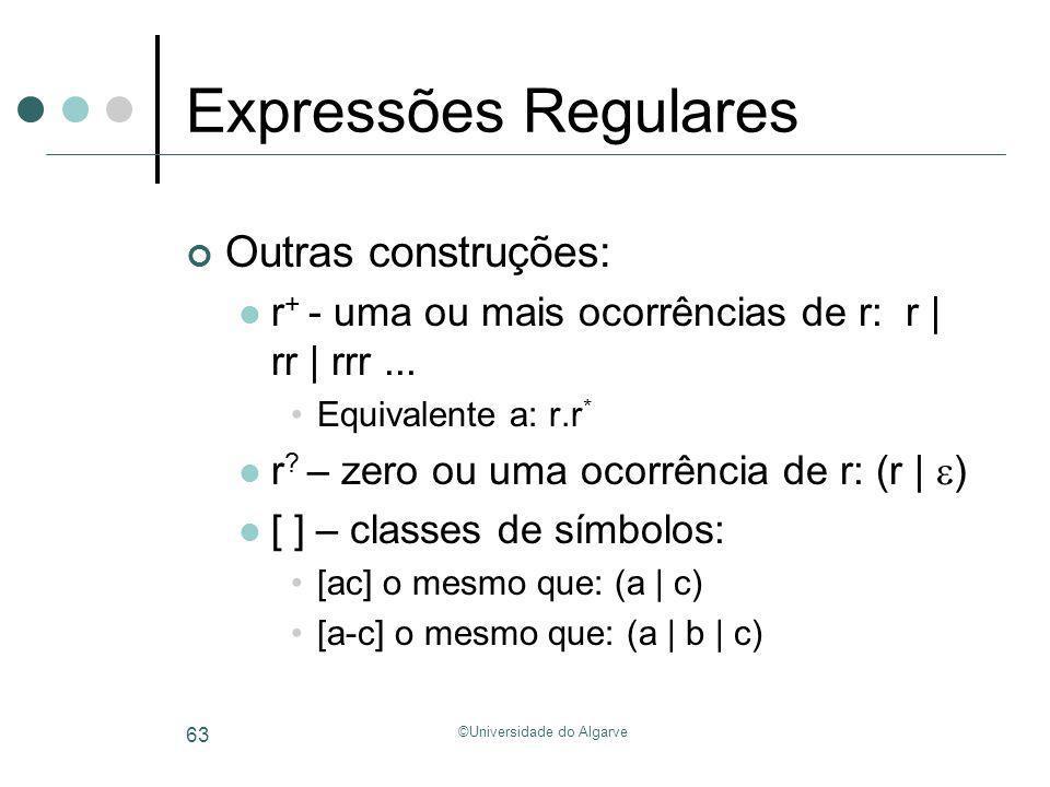 ©Universidade do Algarve 63 Expressões Regulares Outras construções: r + - uma ou mais ocorrências de r: r | rr | rrr... Equivalente a: r.r * r ? – ze