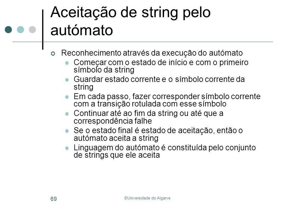 ©Universidade do Algarve 69 Aceitação de string pelo autómato Reconhecimento através da execução do autómato Começar com o estado de início e com o pr