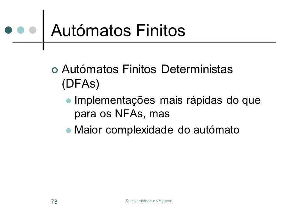 ©Universidade do Algarve 78 Autómatos Finitos Autómatos Finitos Deterministas (DFAs) Implementações mais rápidas do que para os NFAs, mas Maior comple