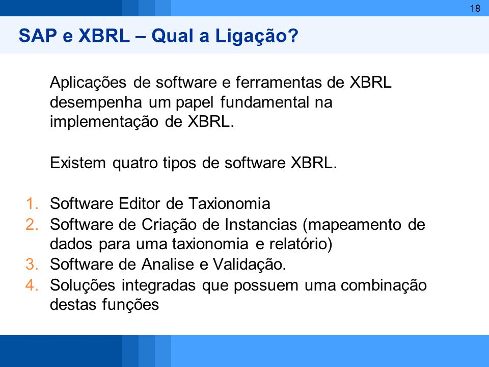 18 Aplicações de software e ferramentas de XBRL desempenha um papel fundamental na implementação de XBRL. Existem quatro tipos de software XBRL. 1.Sof