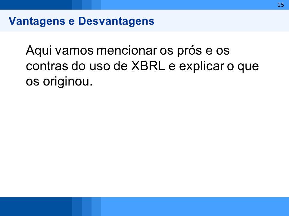 25 Vantagens e Desvantagens Aqui vamos mencionar os prós e os contras do uso de XBRL e explicar o que os originou.