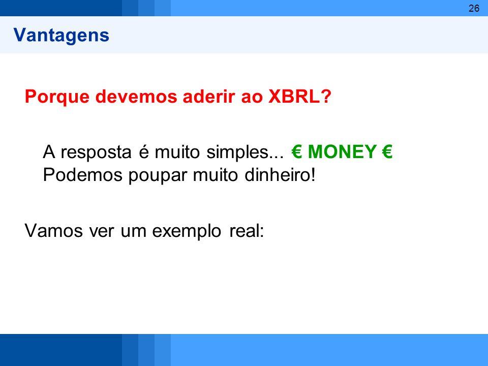 26 Vantagens Porque devemos aderir ao XBRL? A resposta é muito simples... MONEY Podemos poupar muito dinheiro! Vamos ver um exemplo real: