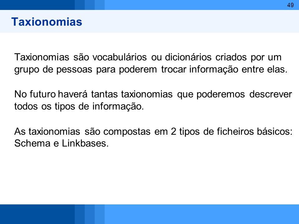 49 Taxionomias Taxionomias são vocabulários ou dicionários criados por um grupo de pessoas para poderem trocar informação entre elas. No futuro haverá