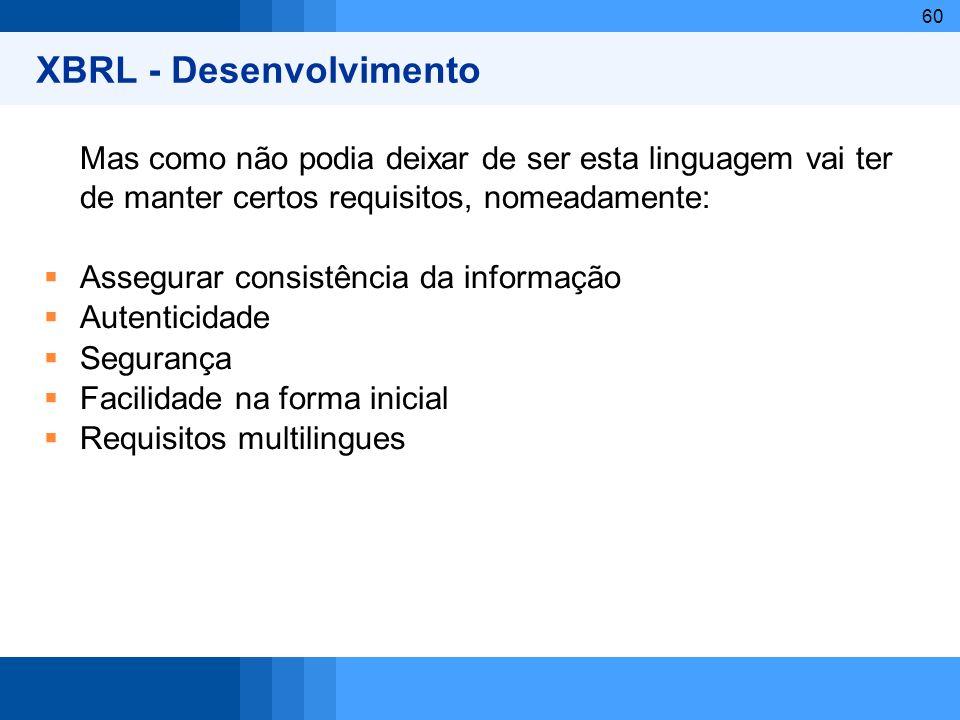 60 XBRL - Desenvolvimento Mas como não podia deixar de ser esta linguagem vai ter de manter certos requisitos, nomeadamente: Assegurar consistência da