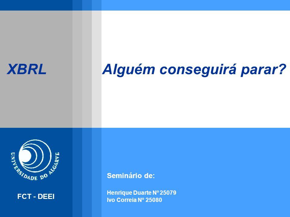XBRL Alguém conseguirá parar? FCT - DEEI Seminário de: Henrique Duarte Nº 25079 Ivo Correia Nº 25080