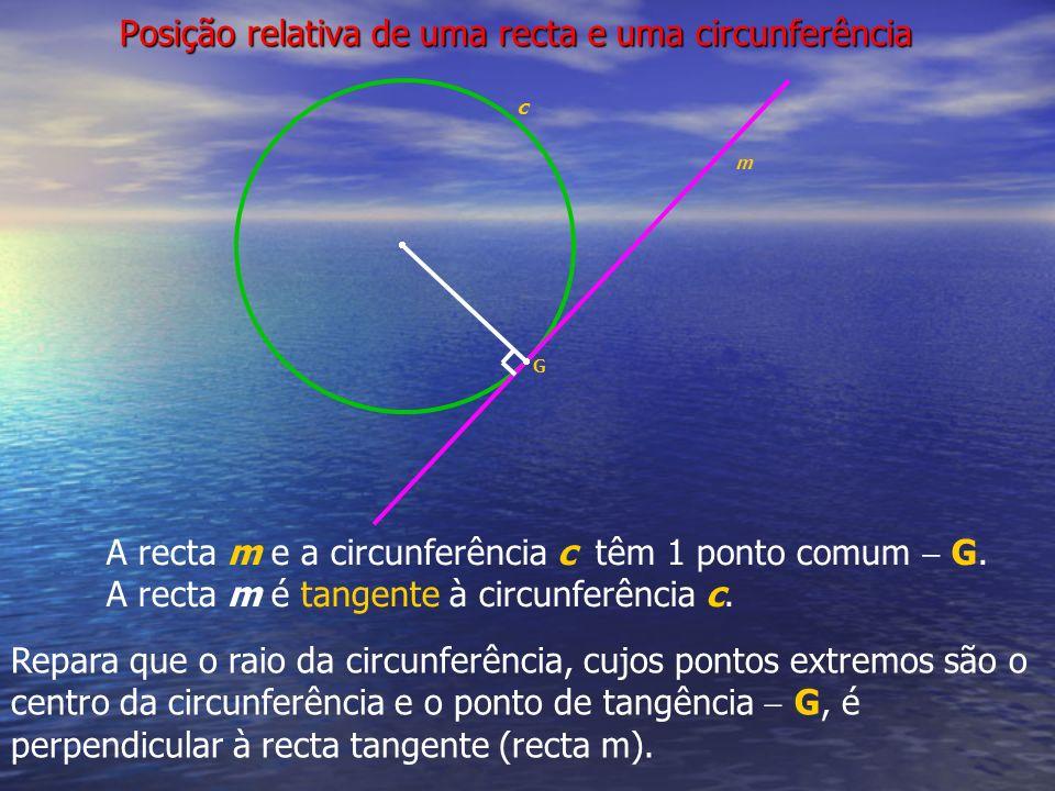 Posição relativa de uma recta e uma circunferência c A recta m e a circunferência c têm 1 ponto comum G. A recta m é tangente à circunferência c. G m