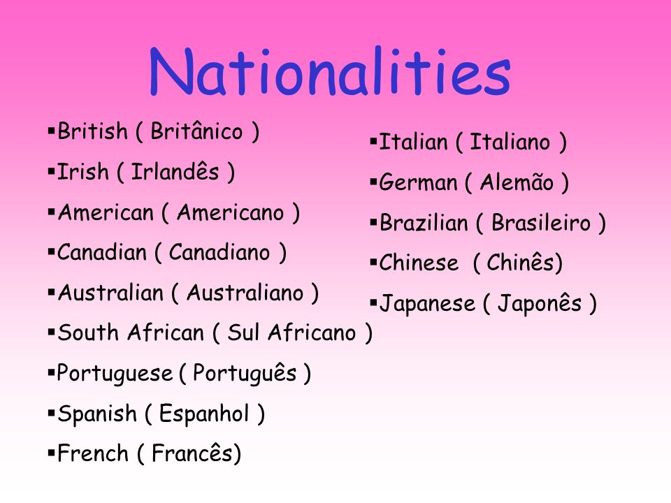 Nationalities British ( Britânico ) Irish ( Irlandês ) American ( Americano ) Canadian ( Canadiano ) Australian ( Australiano ) South African ( Sul Africano ) Portuguese ( Português ) Spanish ( Espanhol ) French ( Francês) Italian ( Italiano ) German ( Alemão ) Brazilian ( Brasileiro ) Chinese ( Chinês) Japanese ( Japonês )