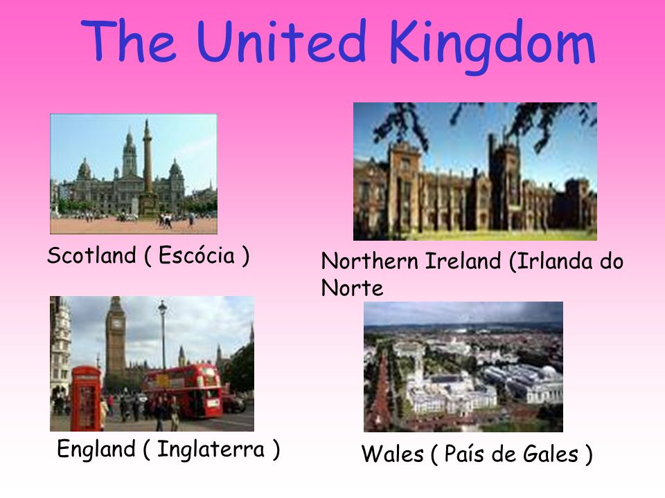 The United Kingdom England ( Inglaterra ) Scotland ( Escócia ) Wales ( País de Gales ) Northern Ireland (Irlanda do Norte