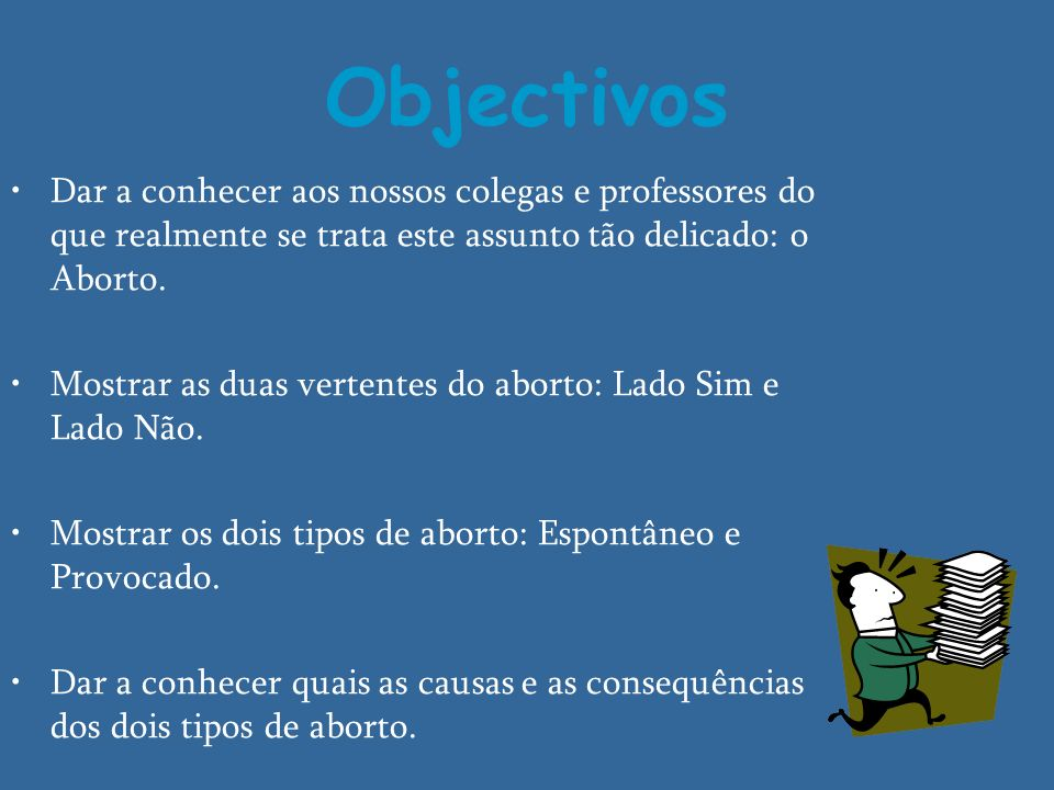 Objectivos Dar a conhecer aos nossos colegas e professores do que realmente se trata este assunto tão delicado: o Aborto. Mostrar as duas vertentes do