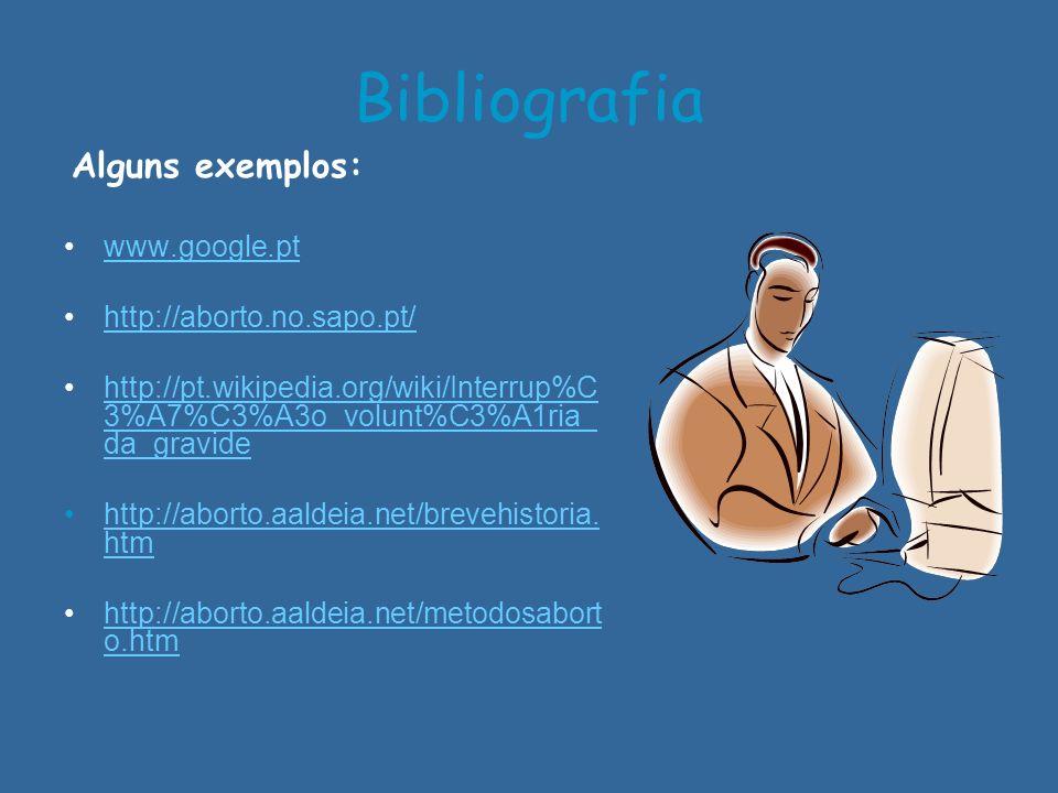 Bibliografia Alguns exemplos: www.google.pt http://aborto.no.sapo.pt/ http://pt.wikipedia.org/wiki/Interrup%C 3%A7%C3%A3o_volunt%C3%A1ria_ da_gravideh