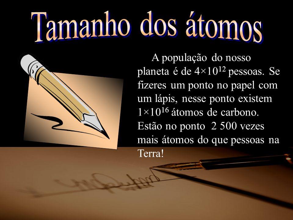 A população do nosso planeta é de 4×10 12 pessoas. Se fizeres um ponto no papel com um lápis, nesse ponto existem 1×10 16 átomos de carbono. Estão no