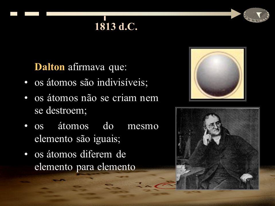 Dalton afirmava que: os átomos são indivisíveis; os átomos não se criam nem se destroem; os átomos do mesmo elemento são iguais; os átomos diferem de