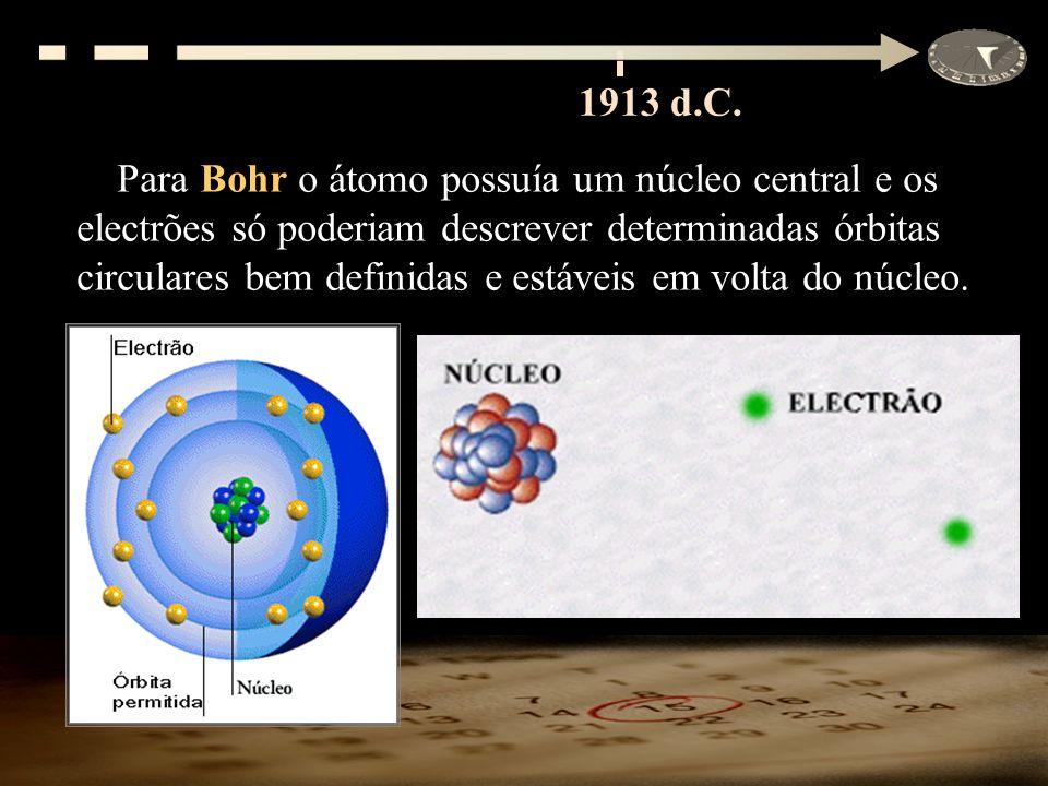 1913 d.C. Para Bohr o átomo possuía um núcleo central e os electrões só poderiam descrever determinadas órbitas circulares bem definidas e estáveis em