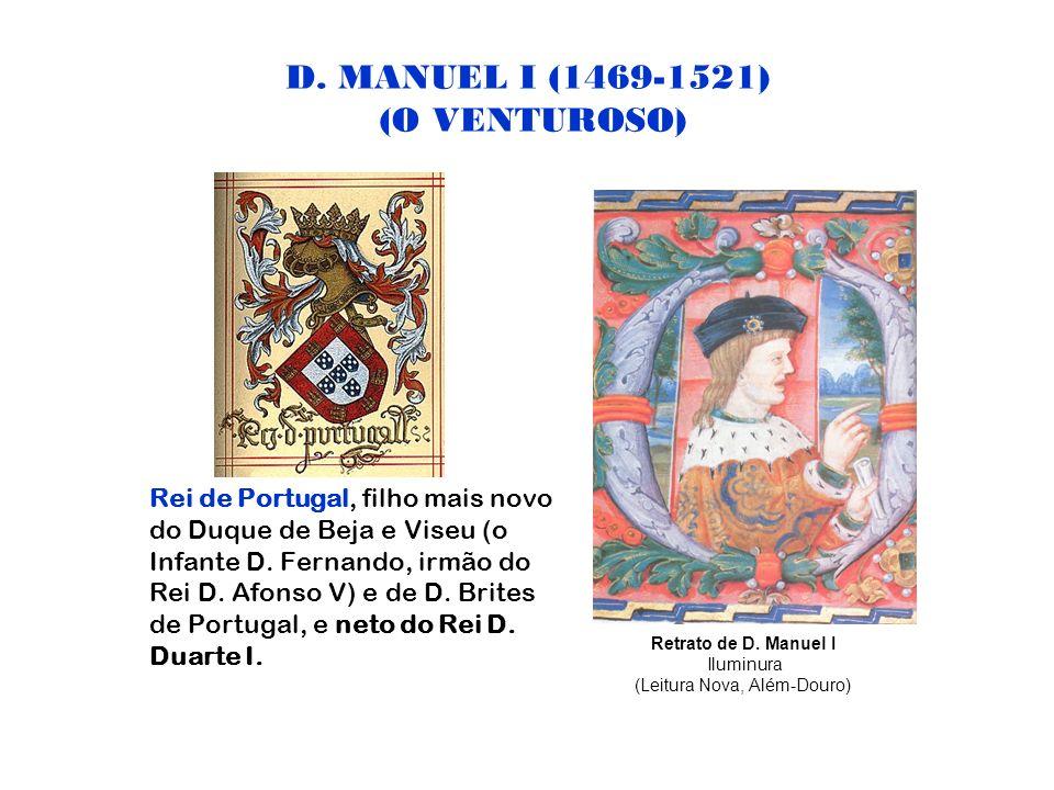 D. MANUEL I (1469-1521) (O VENTUROSO) Rei de Portugal, filho mais novo do Duque de Beja e Viseu (o Infante D. Fernando, irmão do Rei D. Afonso V) e de