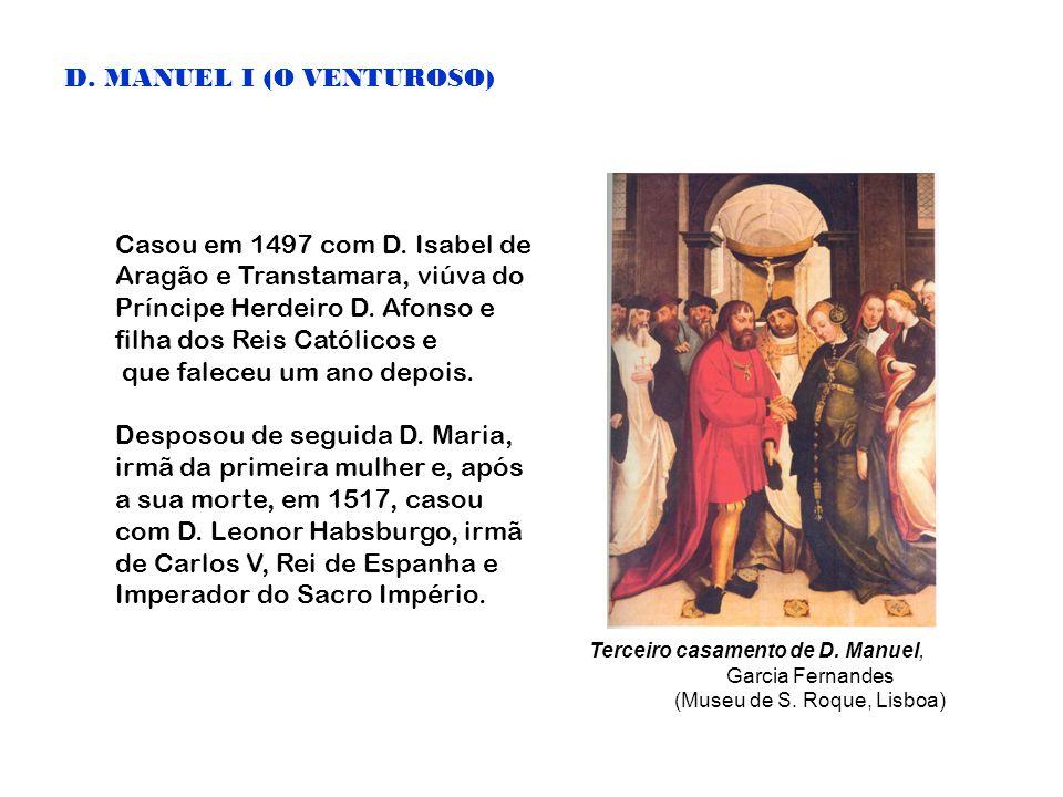 D. MANUEL I (O VENTUROSO) Casou em 1497 com D. Isabel de Aragão e Transtamara, viúva do Príncipe Herdeiro D. Afonso e filha dos Reis Católicos e que f