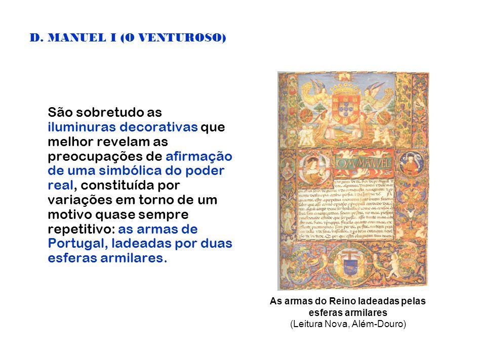 D. MANUEL I (O VENTUROSO) São sobretudo as iluminuras decorativas que melhor revelam as preocupações de afirmação de uma simbólica do poder real, cons