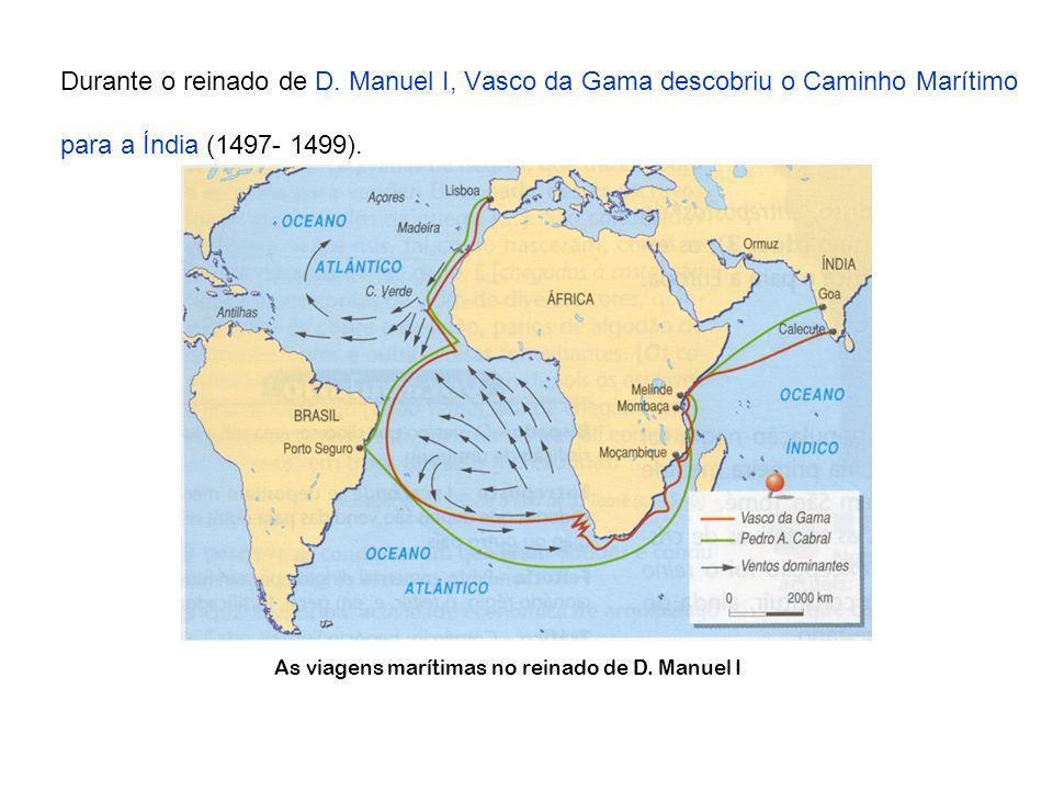 Durante o reinado de D. Manuel I, Vasco da Gama descobriu o Caminho Marítimo para a Índia (1497- 1499). As viagens marítimas no reinado de D. Manuel I