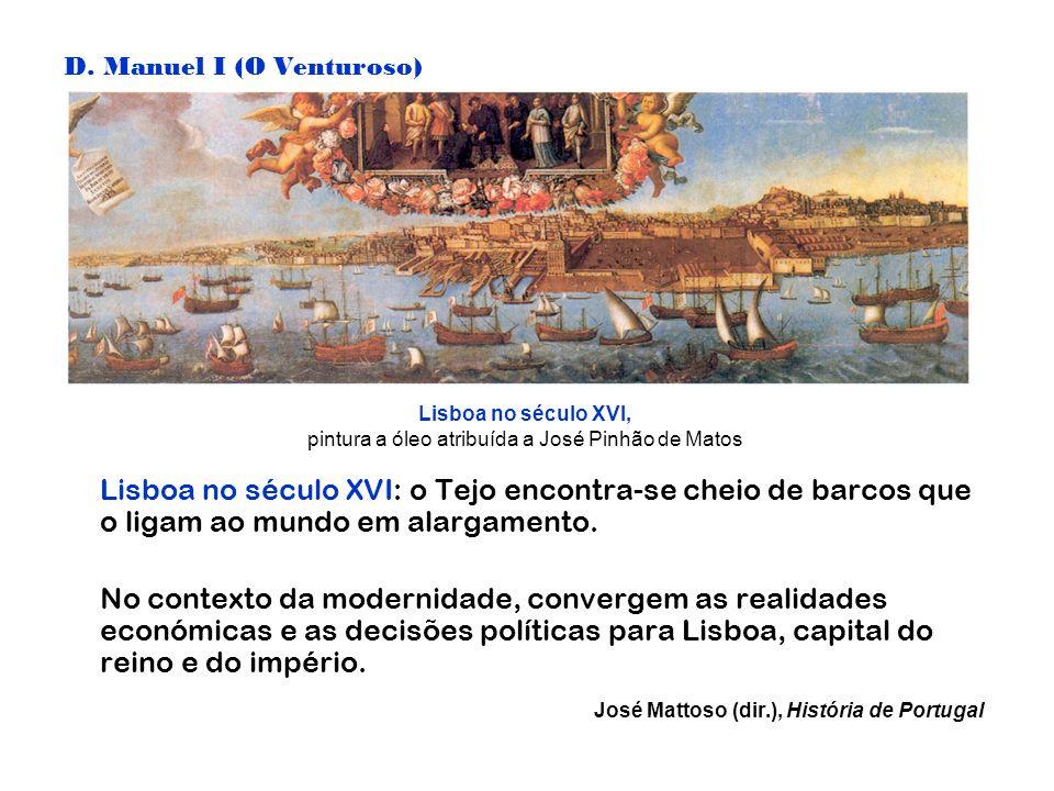 D. Manuel I (O Venturoso) Lisboa no século XVI: o Tejo encontra-se cheio de barcos que o ligam ao mundo em alargamento. No contexto da modernidade, co