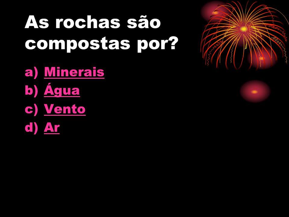 As rochas são compostas por a)MMinerais b)ÁÁgua c)VVento d)AAr
