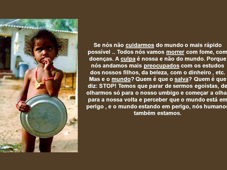 Se nós não cuidarmos do mundo o mais rápido possível.. Todos nós vamos morrer com fome, com doenças. A culpa é nossa e não do mundo. Porque nós andamo