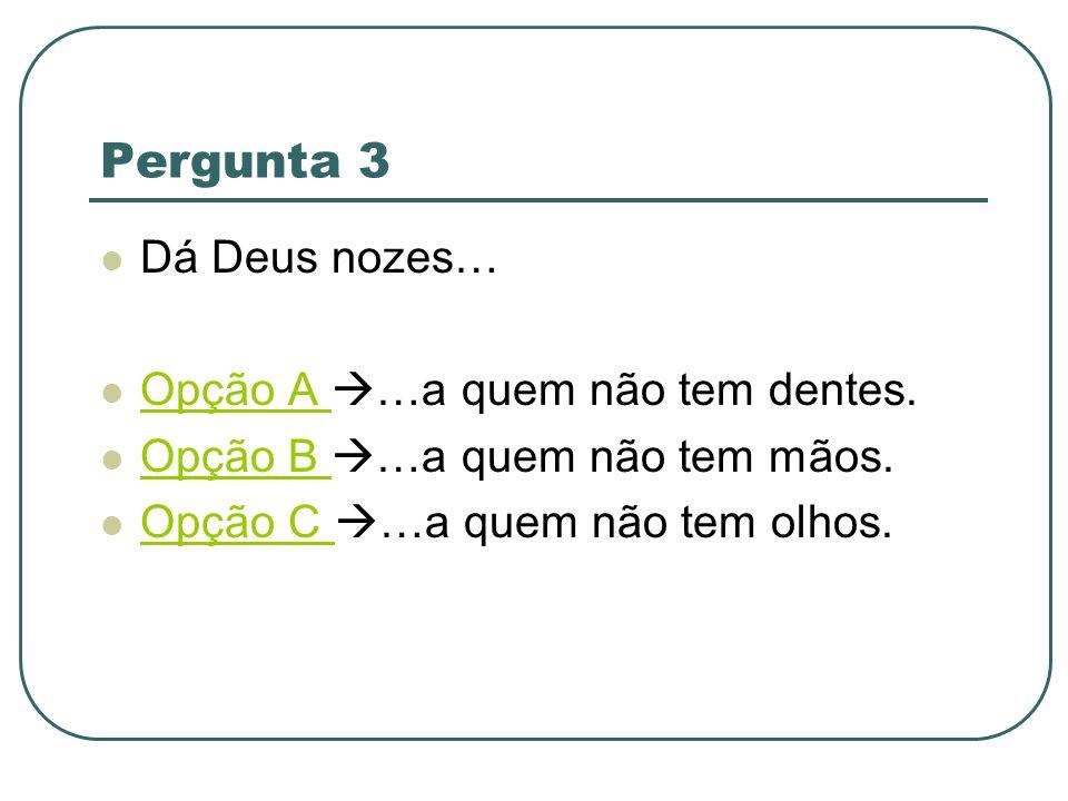 Pergunta 3 Dá Deus nozes… Opção A …a quem não tem dentes. Opção B …a quem não tem mãos. Opção C …a quem não tem olhos.