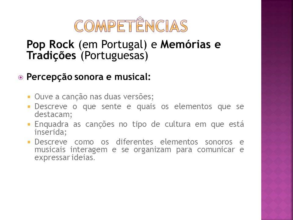 Pop Rock (em Portugal) e Memórias e Tradições (Portuguesas) Percepção sonora e musical: Ouve a canção nas duas versões; Descreve o que sente e quais o