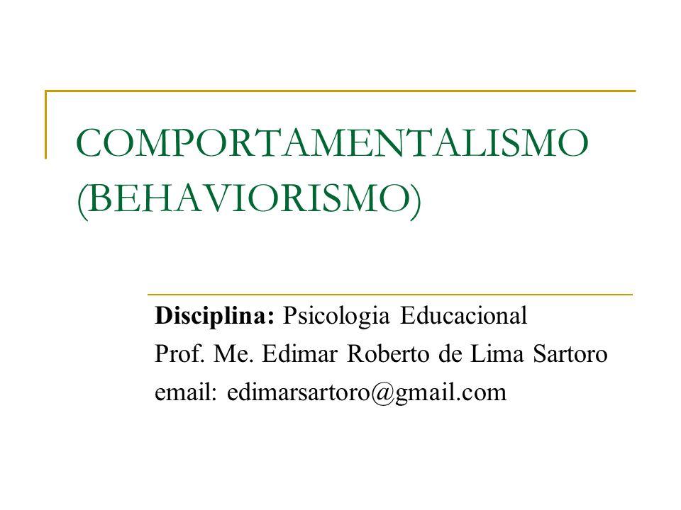 COMPORTAMENTALISMO (BEHAVIORISMO) Disciplina: Psicologia Educacional Prof. Me. Edimar Roberto de Lima Sartoro email: edimarsartoro@gmail.com