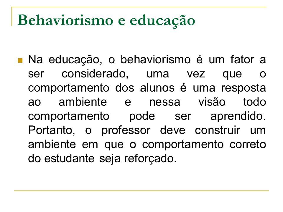 Behaviorismo e educação Na educação, o behaviorismo é um fator a ser considerado, uma vez que o comportamento dos alunos é uma resposta ao ambiente e