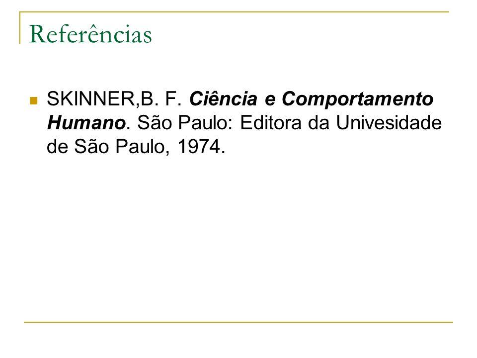 Referências SKINNER,B. F. Ciência e Comportamento Humano. São Paulo: Editora da Univesidade de São Paulo, 1974.