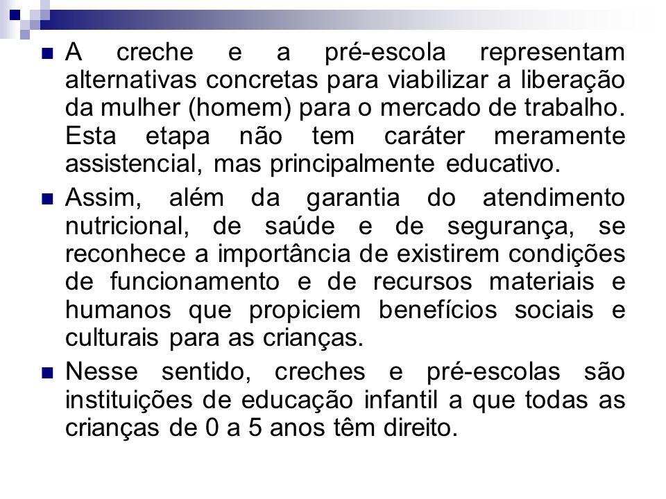 A creche e a pré-escola representam alternativas concretas para viabilizar a liberação da mulher (homem) para o mercado de trabalho. Esta etapa não te