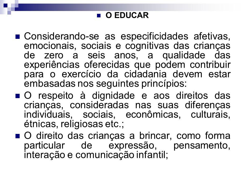 O EDUCAR Considerando-se as especificidades afetivas, emocionais, sociais e cognitivas das crianças de zero a seis anos, a qualidade das experiências