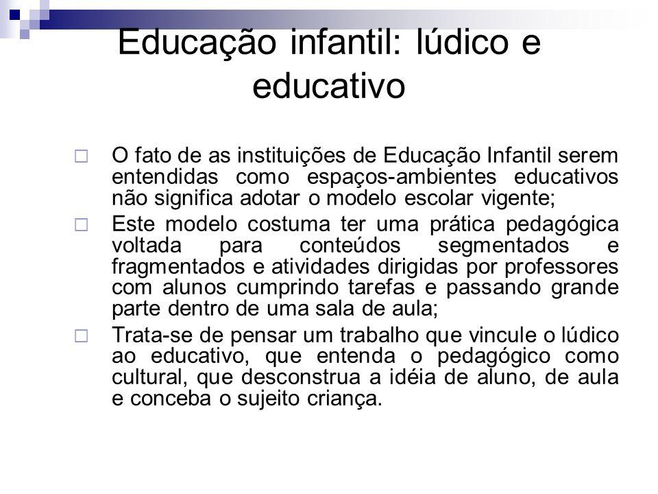 Educação infantil: lúdico e educativo O fato de as instituições de Educação Infantil serem entendidas como espaços-ambientes educativos não significa