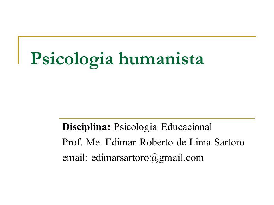 Psicologia humanista Disciplina: Psicologia Educacional Prof. Me. Edimar Roberto de Lima Sartoro email: edimarsartoro@gmail.com