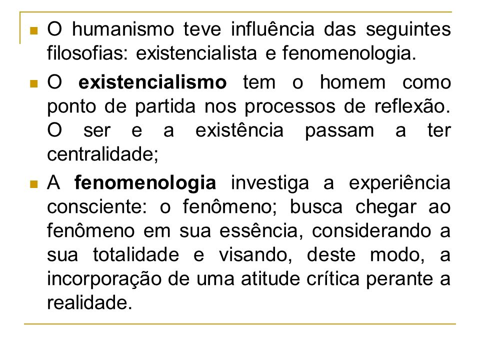 O humanismo teve influência das seguintes filosofias: existencialista e fenomenologia. O existencialismo tem o homem como ponto de partida nos process