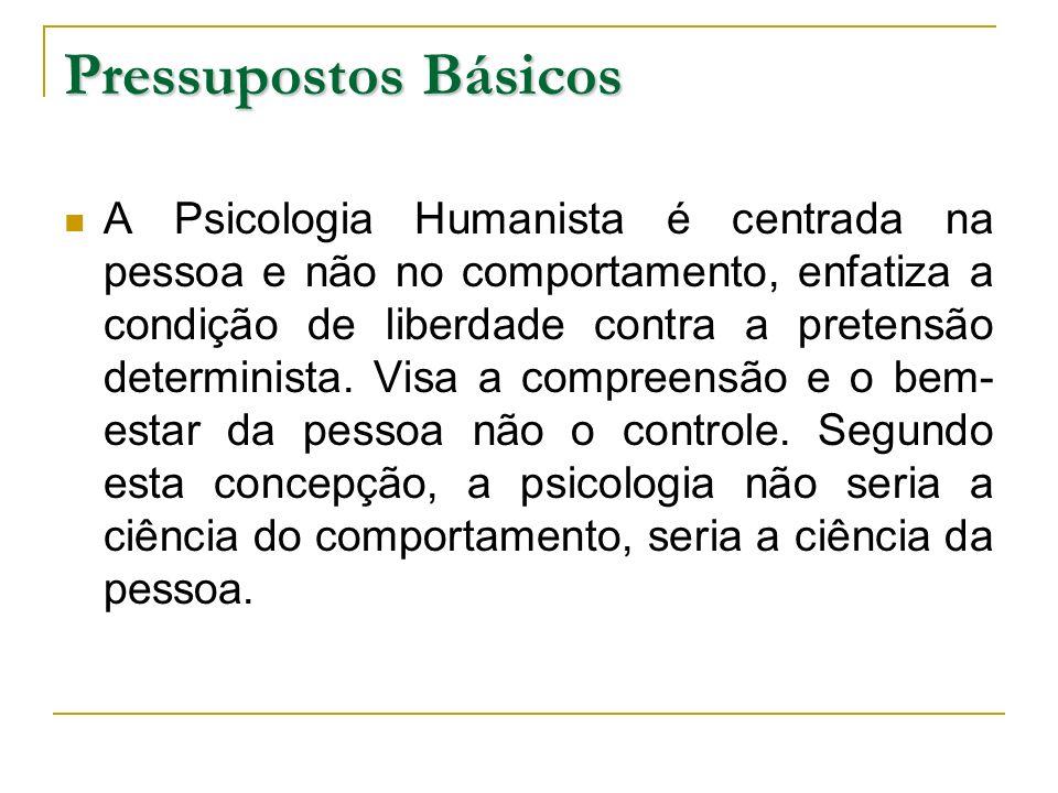 Pressupostos Básicos A Psicologia Humanista é centrada na pessoa e não no comportamento, enfatiza a condição de liberdade contra a pretensão determini