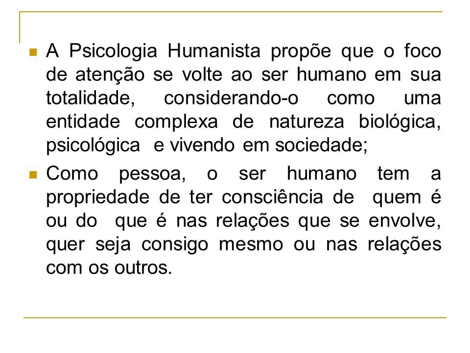 A Psicologia Humanista propõe que o foco de atenção se volte ao ser humano em sua totalidade, considerando-o como uma entidade complexa de natureza bi