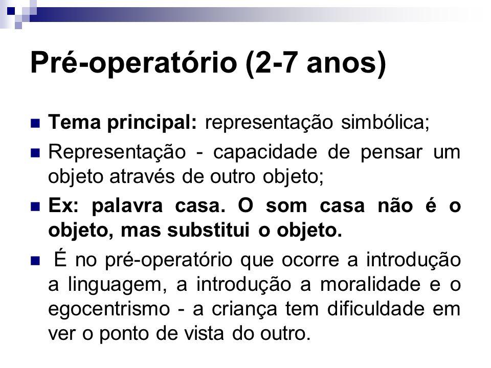 Pré-operatório (2-7 anos) Tema principal: representação simbólica; Representação - capacidade de pensar um objeto através de outro objeto; Ex: palavra casa.