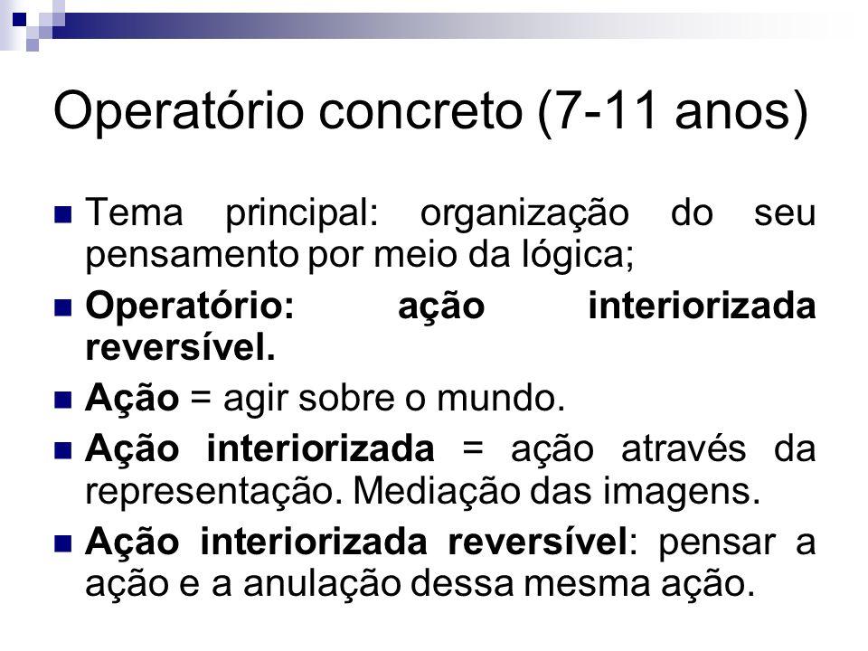 Operatório concreto (7-11 anos) Tema principal: organização do seu pensamento por meio da lógica; Operatório: ação interiorizada reversível. Ação = ag