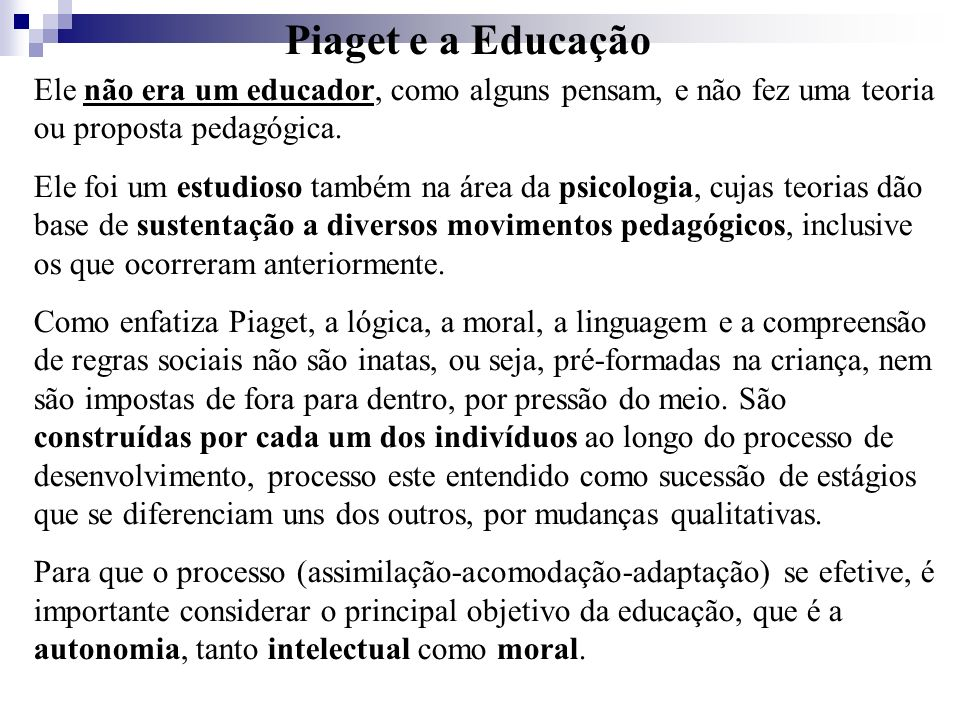 Piaget e a Educação Ele não era um educador, como alguns pensam, e não fez uma teoria ou proposta pedagógica. Ele foi um estudioso também na área da p