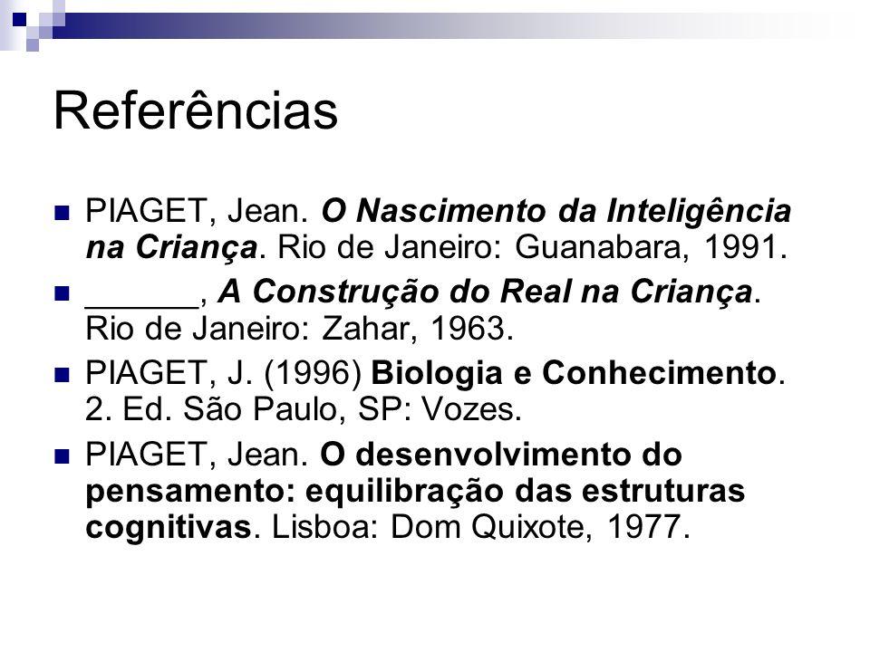 Referências PIAGET, Jean. O Nascimento da Inteligência na Criança. Rio de Janeiro: Guanabara, 1991. ______, A Construção do Real na Criança. Rio de Ja