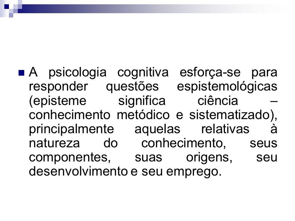 A psicologia cognitiva esforça-se para responder questões espistemológicas (episteme significa ciência – conhecimento metódico e sistematizado), princ